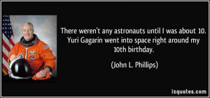 There weren't any astronauts until I was about 10. Yuri Gagarin went ...