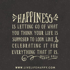 Happiness is letting go of what you think your life is supposed to ...