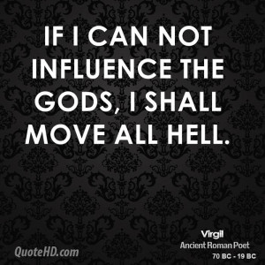 If I can not influence the gods, I shall move all hell.