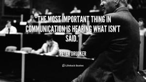 The most important thing in communication is hearing what isn't said ...