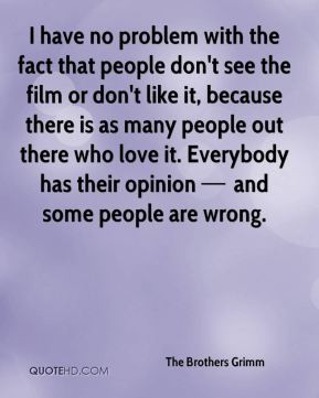 have no problem with the fact that people don't see the film or don ...