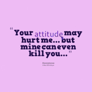Your attitude may hurt me... but mine can even kill you...