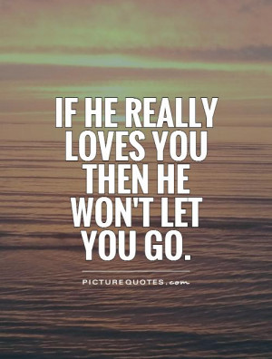 If he really loves you then he won't let you go. Picture Quote #1