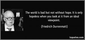 The world is bad but not without hope. It is only hopeless when you ...