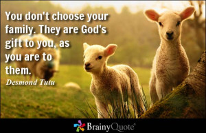 ... choose your family. They are God's gift to you, as you are to them