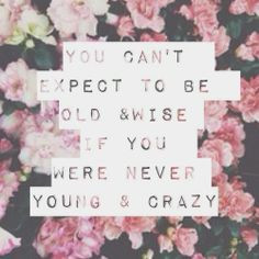 ... can't expect to be old & wise if you were never young & crazy. #quote