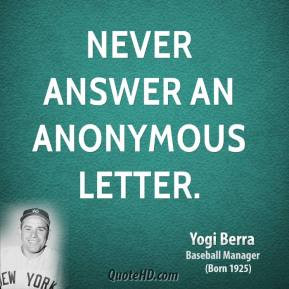 Yogi Berra - Never answer an anonymous letter.