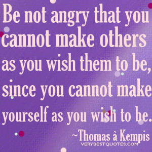 Be not angry that you cannot make others… Words of Wisdom of the day