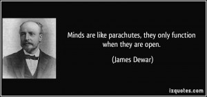 ... like parachutes, they only function when they are open. - James Dewar