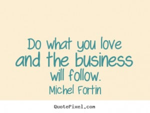 Do what you love and the business will follow. ""