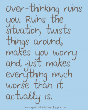 Over-thinking ruins you. Ruins the situation, twists things around ...