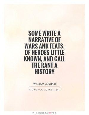 Some write a narrative of wars and feats, of heroes little known, and ...