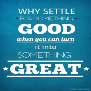 Quote #178 – why settle for something good when you can turn it into ...