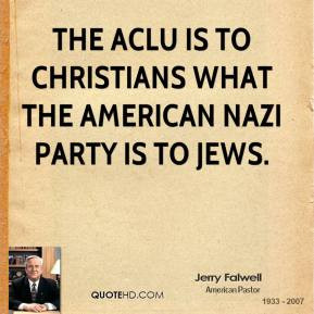 Jerry Falwell - The ACLU is to Christians what the American Nazi party ...