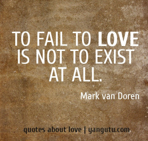 To fail to love is not to exist at all, ~ Mark van Doren