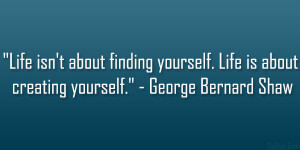 """... yourself. Life is about creating yourself."""" – George Bernard Shaw"""