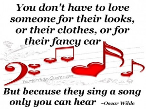 ... car, but because they sing a song only you can hear. ~Oscar Wilde