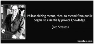 ... from public dogma to essentially private knowledge. - Leo Strauss