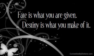 Fate is what you are given. Destiny is what you make of it.