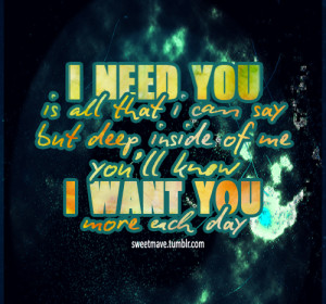 Need You Is All That Can Say But Deep Inside of Me You'll Know I ...