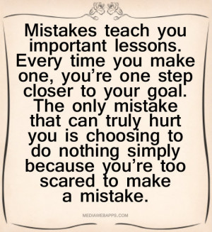 Mistakes Teach You Important lessons, Every Time You Make One, You ...