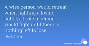 wise person would retreat when fighting a losing battle; a foolish ...