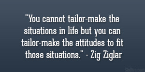 """... tailor-make the attitudes to fit those situations."""" – Zig Ziglar"""
