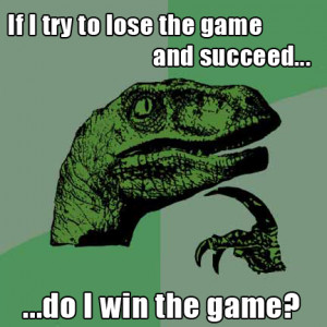 if i try to lose the game and succeed do i win the game? philosoraptor