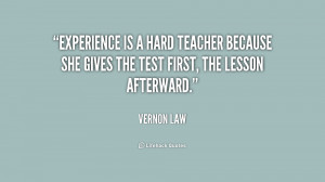 Experience is a hard teacher because she gives the test first, the lesson afterwards.