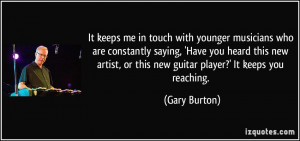 It keeps me in touch with younger musicians who are constantly saying ...