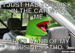 kermit-the-frog-meme-generator-i-just-had-yo-chick-in-the-car-with-me ...