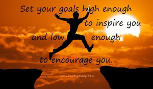 ... goals high enough to inspire you and low enough to encourage you goal