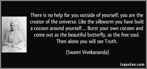 There is no help for you outside of yourself; you are the creator of ...