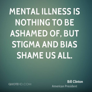 ... illness is nothing to be ashamed of, but stigma and bias shame us all