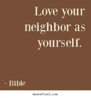Quotes about love - Love your neighbor as yourself.