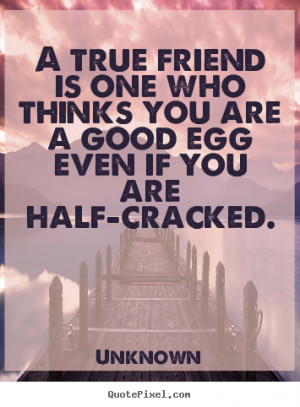 quote - A true friend is one who thinks you are a good egg even if you ...