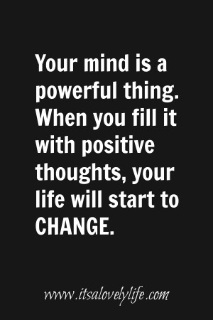 "... it with positive thoughts, your life will start to change."" -Unknown"