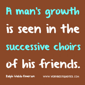 friendship quotes, A man's growth is seen in the successive choirs of ...