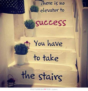 ... no elevator to success, you have to take the stairs Picture Quote #1