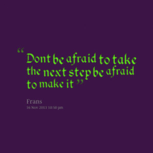 dont be afraid to take the next step be afraid to make it quotes from ...