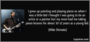 grew up painting and playing piano so when I was a little kid I ...