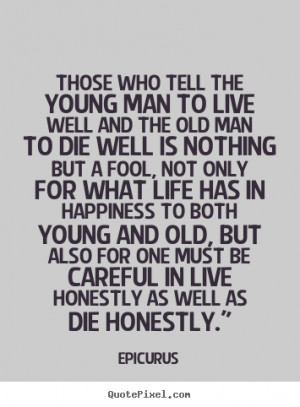 Those who tell the young man to live well.. Epicurus life sayings