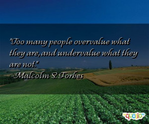 ... many people overvalue what they are, and undervalue what they are not