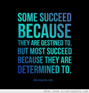 Some succeed because they are destined to, but most succeed because ...