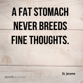 St. Jerome - A fat stomach never breeds fine thoughts.