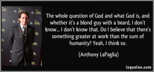The whole question of God and what God is, and whether it's a blond ...