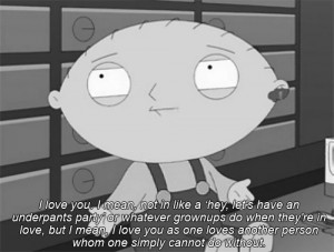Stewie: You give my life purpose, and maybe, maybe that's enough ...