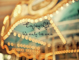 QUOTES BOUQUET: Enjoy Life, We Only Live Once