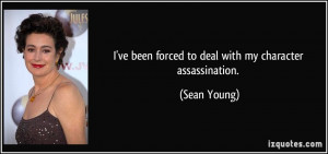 ve been forced to deal with my character assassination. - Sean Young