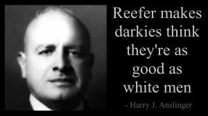 """... marijuana, he would drop dead of fright,"""" – Harry J. Anslinger"""